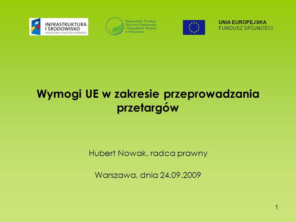 UNIA EUROPEJSKA FUNDUSZ SPÓJNOŚCI 1 Wymogi UE w zakresie przeprowadzania przetargów Hubert Nowak, radca prawny Warszawa, dnia 24.09.2009