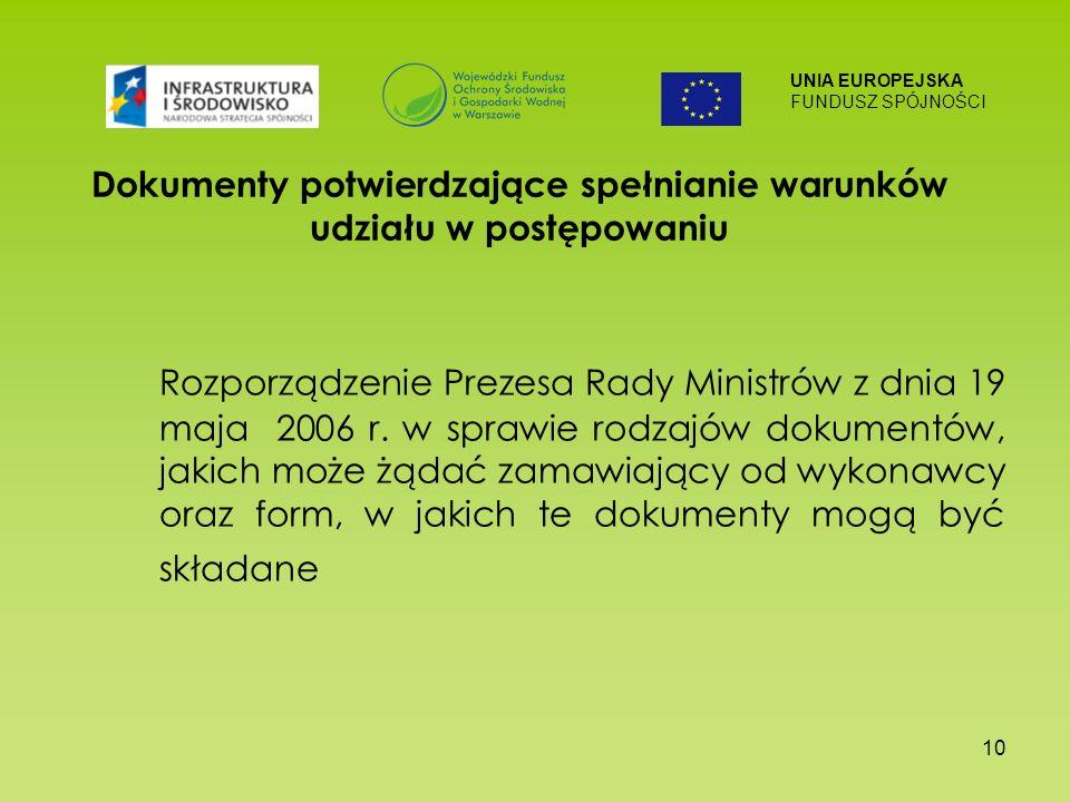 UNIA EUROPEJSKA FUNDUSZ SPÓJNOŚCI 10 Dokumenty potwierdzające spełnianie warunków udziału w postępowaniu Rozporządzenie Prezesa Rady Ministrów z dnia 19 maja 2006 r.