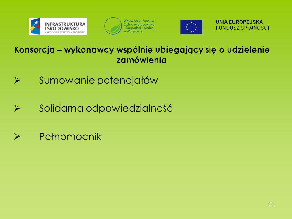 UNIA EUROPEJSKA FUNDUSZ SPÓJNOŚCI 11 Konsorcja – wykonawcy wspólnie ubiegający się o udzielenie zamówienia Sumowanie potencjałów Solidarna odpowiedzialność Pełnomocnik