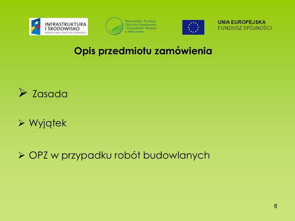 UNIA EUROPEJSKA FUNDUSZ SPÓJNOŚCI 6 Opis przedmiotu zamówienia Zasada Wyjątek OPZ w przypadku robót budowlanych