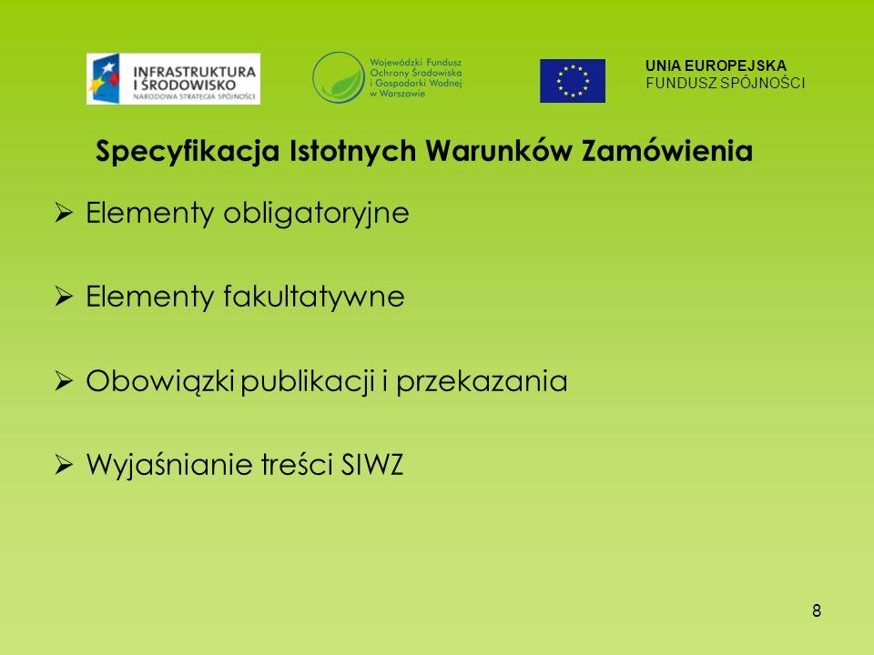 UNIA EUROPEJSKA FUNDUSZ SPÓJNOŚCI 8 Specyfikacja Istotnych Warunków Zamówienia Elementy obligatoryjne Elementy fakultatywne Obowiązki publikacji i przekazania Wyjaśnianie treści SIWZ