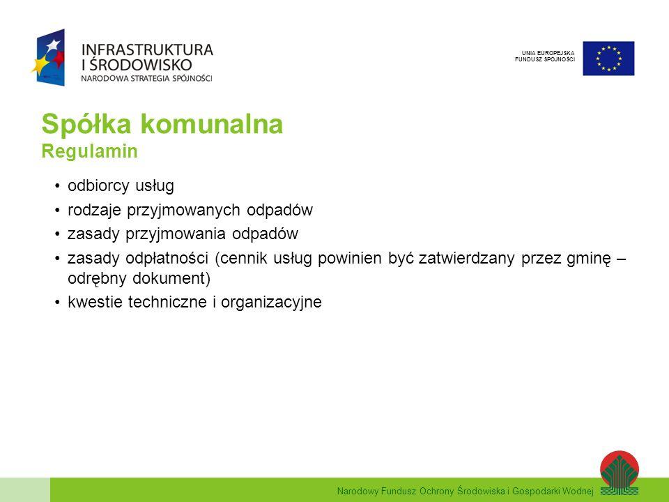 Narodowy Fundusz Ochrony Środowiska i Gospodarki Wodnej UNIA EUROPEJSKA FUNDUSZ SPÓJNOŚCI Spółka komunalna Regulamin odbiorcy usług rodzaje przyjmowanych odpadów zasady przyjmowania odpadów zasady odpłatności (cennik usług powinien być zatwierdzany przez gminę – odrębny dokument) kwestie techniczne i organizacyjne
