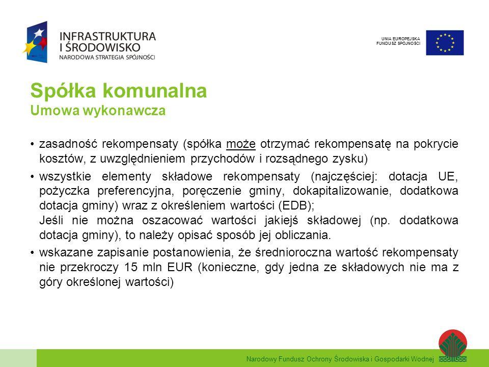 Narodowy Fundusz Ochrony Środowiska i Gospodarki Wodnej UNIA EUROPEJSKA FUNDUSZ SPÓJNOŚCI Spółka komunalna Umowa wykonawcza zasadność rekompensaty (spółka może otrzymać rekompensatę na pokrycie kosztów, z uwzględnieniem przychodów i rozsądnego zysku) wszystkie elementy składowe rekompensaty (najczęściej: dotacja UE, pożyczka preferencyjna, poręczenie gminy, dokapitalizowanie, dodatkowa dotacja gminy) wraz z określeniem wartości (EDB); Jeśli nie można oszacować wartości jakiejś składowej (np.