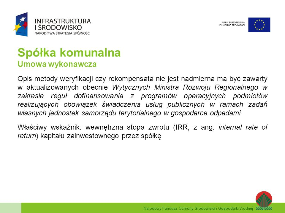 Narodowy Fundusz Ochrony Środowiska i Gospodarki Wodnej UNIA EUROPEJSKA FUNDUSZ SPÓJNOŚCI Spółka komunalna Umowa wykonawcza Opis metody weryfikacji czy rekompensata nie jest nadmierna ma być zawarty w aktualizowanych obecnie Wytycznych Ministra Rozwoju Regionalnego w zakresie reguł dofinansowania z programów operacyjnych podmiotów realizujących obowiązek świadczenia usług publicznych w ramach zadań własnych jednostek samorządu terytorialnego w gospodarce odpadami Właściwy wskaźnik: wewnętrzna stopa zwrotu (IRR, z ang.