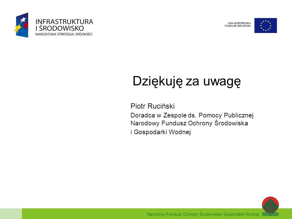 Narodowy Fundusz Ochrony Środowiska i Gospodarki Wodnej UNIA EUROPEJSKA FUNDUSZ SPÓJNOŚCI Dziękuję za uwagę Piotr Ruciński Doradca w Zespole ds.