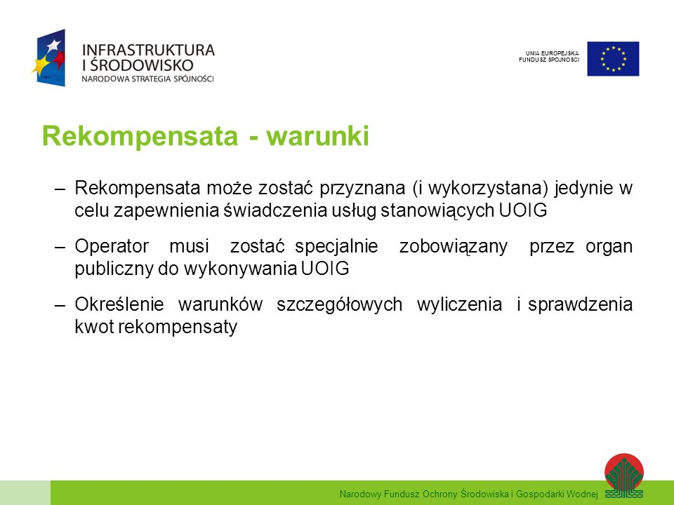 Narodowy Fundusz Ochrony Środowiska i Gospodarki Wodnej UNIA EUROPEJSKA FUNDUSZ SPÓJNOŚCI Rekompensata - warunki –Wysokość rekompensaty nie może przekroczyć kwoty niezbędnej do pokrycia kosztów poniesionych w związku ze świadczeniem powierzonych UOIG (z uwzględnieniem odpowiednich wpływów i rozsądnego zysku –Kwota rekompensaty obejmuje wszystkie korzyści przyznane przez państwo lub z zasobów państwowych w dowolnej formie –Zwolnienie z obowiązku notyfikacji, gdy rekompensata roczna z tytułu UOIG nie przekracza 15 mln EUR