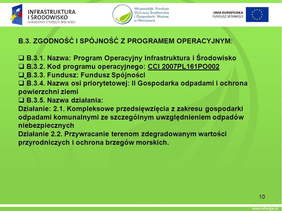 10 B.3. ZGODNOŚĆ I SPÓJNOŚĆ Z PROGRAMEM OPERACYJNYM: B.3.1. Nazwa: Program Operacyjny Infrastruktura i Środowisko B.3.2. Kod programu operacyjnego: CC