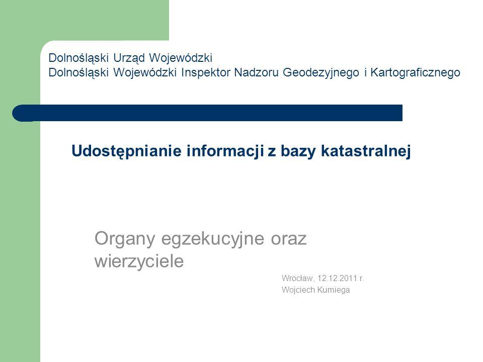 Udostępnianie informacji z bazy katastralnej Organy egzekucyjne oraz wierzyciele Wrocław, 12.12.2011 r. Wojciech Kumiega Dolnośląski Urząd Wojewódzki