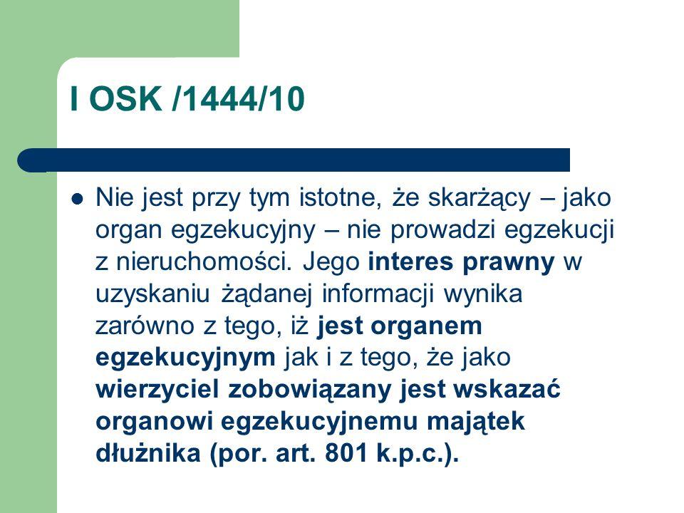 I OSK /1444/10 Nie jest przy tym istotne, że skarżący – jako organ egzekucyjny – nie prowadzi egzekucji z nieruchomości. Jego interes prawny w uzyskan