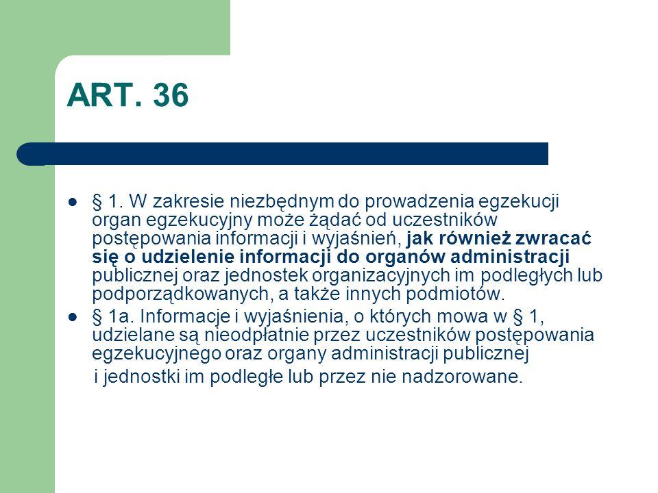 ART. 36 § 1. W zakresie niezbędnym do prowadzenia egzekucji organ egzekucyjny może żądać od uczestników postępowania informacji i wyjaśnień, jak równi