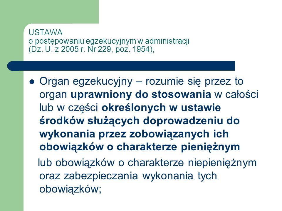 USTAWA o postępowaniu egzekucyjnym w administracji (Dz. U. z 2005 r. Nr 229, poz. 1954), Organ egzekucyjny – rozumie się przez to organ uprawniony do