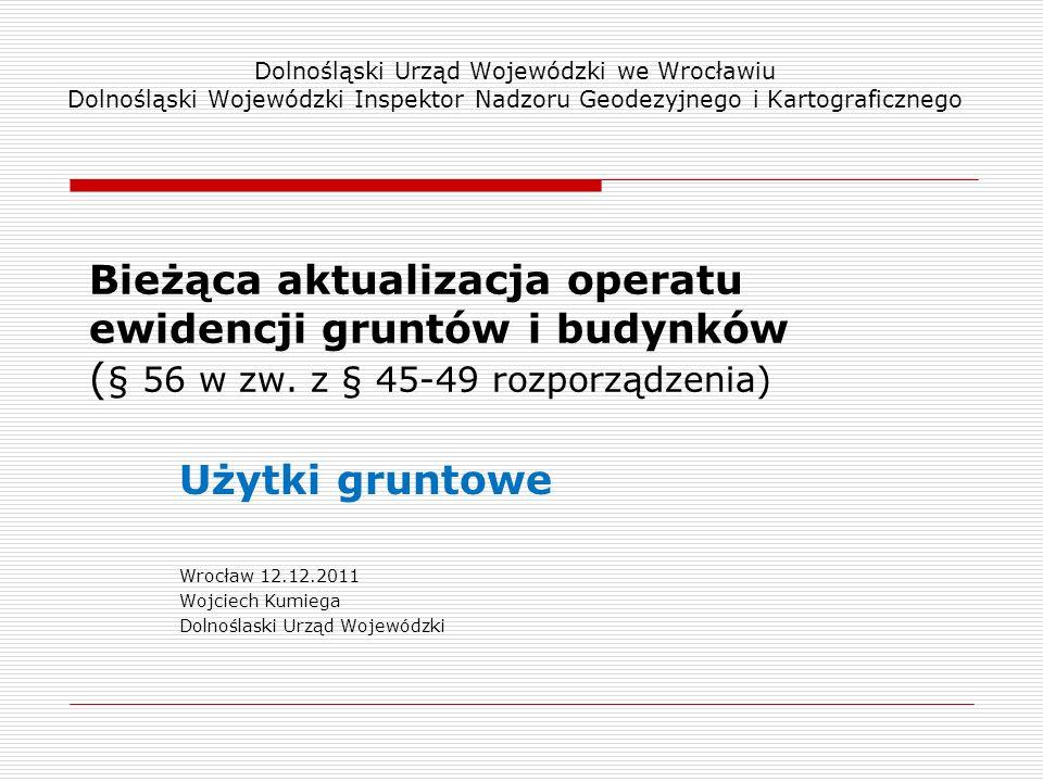 Bieżąca aktualizacja operatu ewidencji gruntów i budynków ( § 56 w zw. z § 45-49 rozporządzenia) Użytki gruntowe Wrocław 12.12.2011 Wojciech Kumiega D