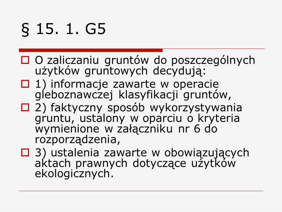 § 15. 1. G5 O zaliczaniu gruntów do poszczególnych użytków gruntowych decydują: 1) informacje zawarte w operacie gleboznawczej klasyfikacji gruntów, 2
