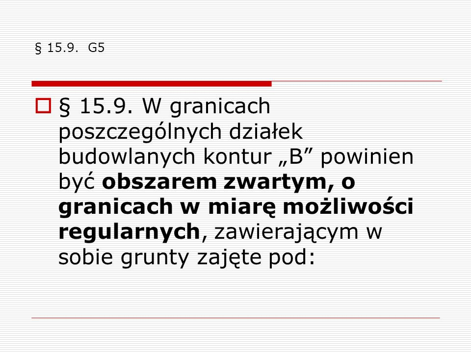 § 15.9. G5 § 15.9. W granicach poszczególnych działek budowlanych kontur B powinien być obszarem zwartym, o granicach w miarę możliwości regularnych,