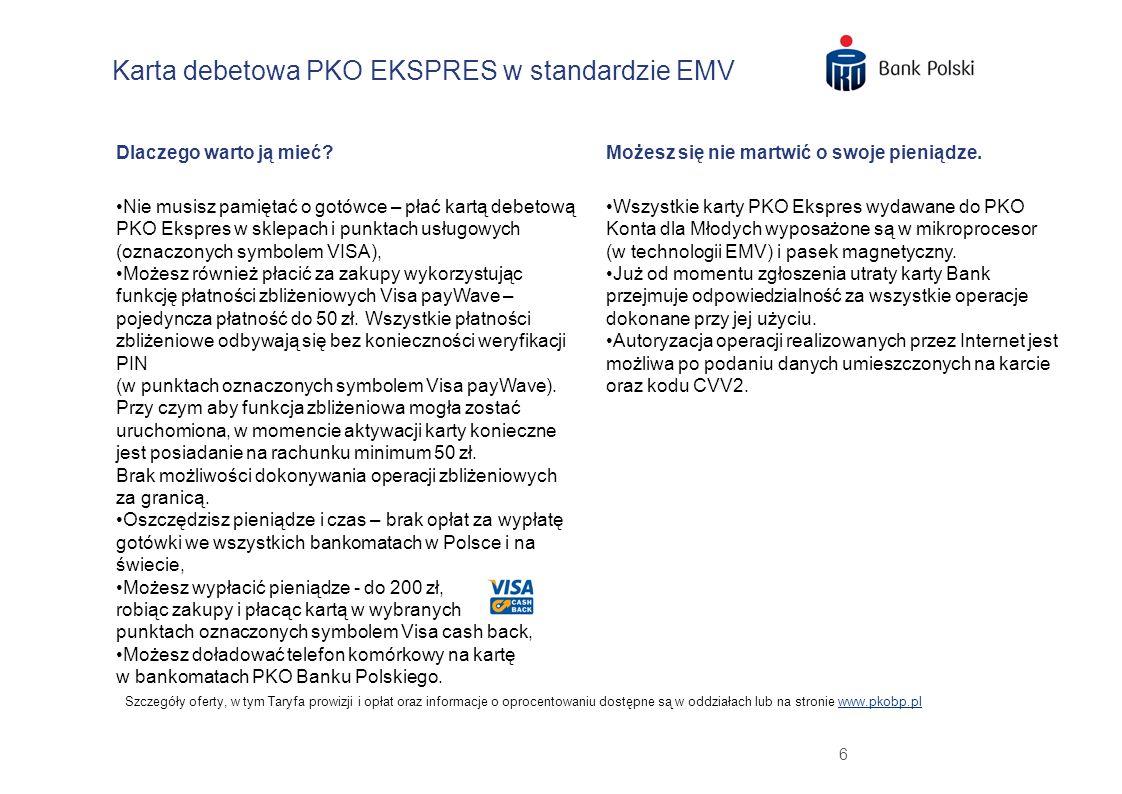 6 Karta debetowa PKO EKSPRES w standardzie EMV Szczegóły oferty, w tym Taryfa prowizji i opłat oraz informacje o oprocentowaniu dostępne są w oddziałach lub na stronie www.pkobp.plwww.pkobp.pl Dlaczego warto ją mieć.
