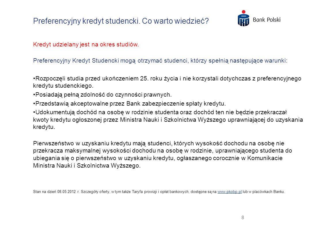 9 Preferencyjny kredyt studencki to doskonałe warunki kredytowania Brak opłaty przygotowawczej za rozpatrzenie wniosku - w przypadku studentów, którzy posiadają ROR w PKO Banku Polskim albo otworzą ROR najpóźniej w dniu zawarcia umowy.