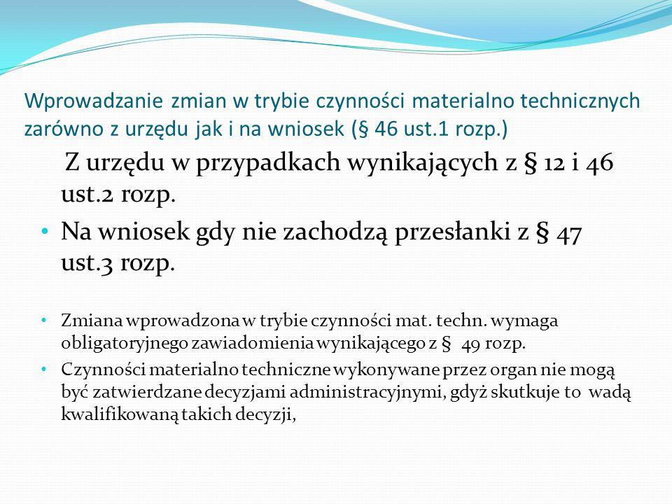 Wprowadzanie zmian w trybie czynności materialno technicznych zarówno z urzędu jak i na wniosek (§ 46 ust.1 rozp.) Z urzędu w przypadkach wynikających z § 12 i 46 ust.2 rozp.