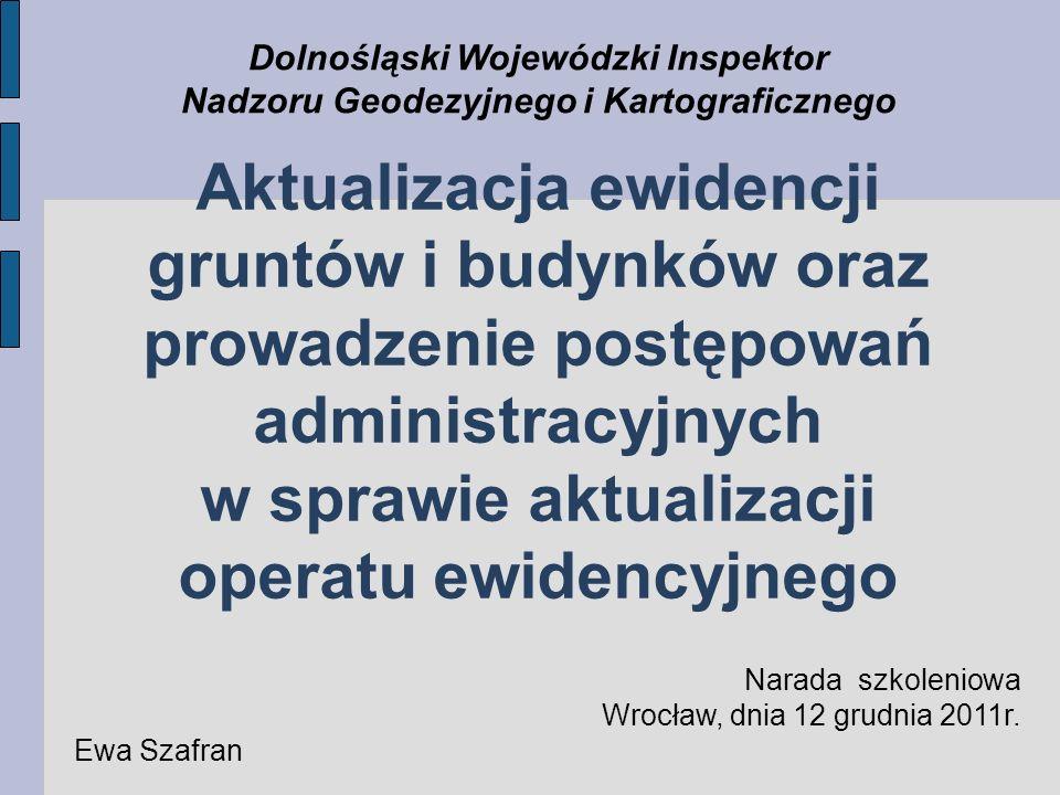 Aktualizacja ewidencji gruntów i budynków oraz prowadzenie postępowań administracyjnych w sprawie aktualizacji operatu ewidencyjnego Dolnośląski Wojewódzki Inspektor Nadzoru Geodezyjnego i Kartograficznego Narada szkoleniowa Wrocław, dnia 12 grudnia 2011r.