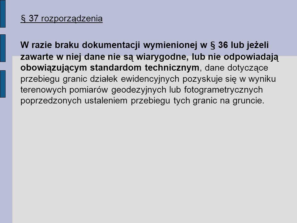 § 37 rozporządzenia W razie braku dokumentacji wymienionej w § 36 lub jeżeli zawarte w niej dane nie są wiarygodne, lub nie odpowiadają obowiązującym standardom technicznym, dane dotyczące przebiegu granic działek ewidencyjnych pozyskuje się w wyniku terenowych pomiarów geodezyjnych lub fotogrametrycznych poprzedzonych ustaleniem przebiegu tych granic na gruncie.