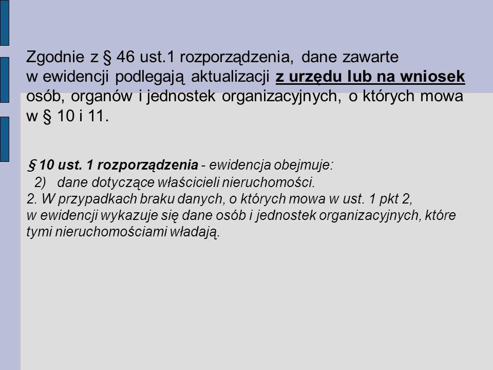 Zgodnie z § 46 ust.1 rozporządzenia, dane zawarte w ewidencji podlegają aktualizacji z urzędu lub na wniosek osób, organów i jednostek organizacyjnych, o których mowa w § 10 i 11.