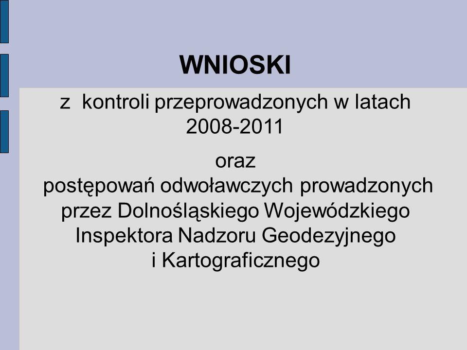 WNIOSKI z kontroli przeprowadzonych w latach 2008-2011 oraz postępowań odwoławczych prowadzonych przez Dolnośląskiego Wojewódzkiego Inspektora Nadzoru Geodezyjnego i Kartograficznego