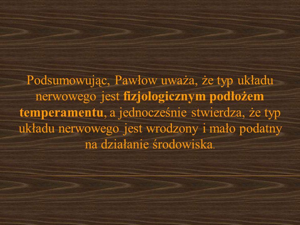 Podsumowując, Pawłow uważa, że typ układu nerwowego jest fizjologicznym podłożem temperamentu, a jednocześnie stwierdza, że typ układu nerwowego jest