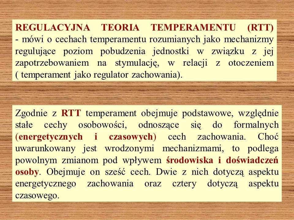 REGULACYJNA TEORIA TEMPERAMENTU (RTT) - mówi o cechach temperamentu rozumianych jako mechanizmy regulujące poziom pobudzenia jednostki w związku z jej