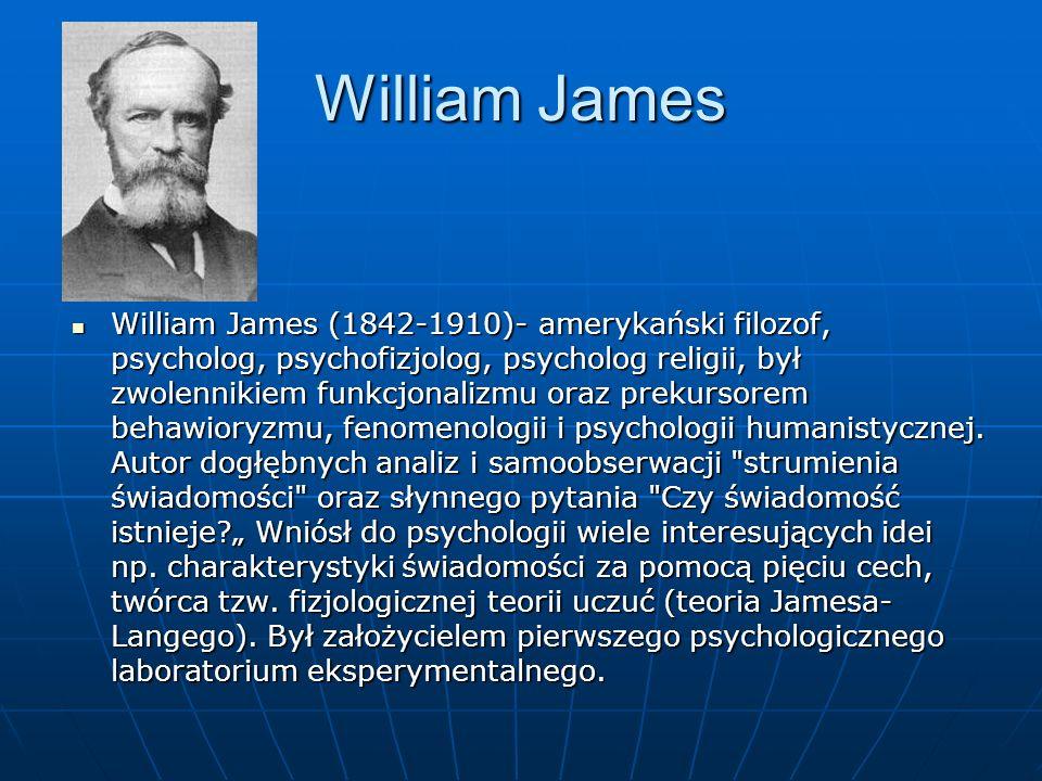 William James William James (1842-1910)- amerykański filozof, psycholog, psychofizjolog, psycholog religii, był zwolennikiem funkcjonalizmu oraz preku