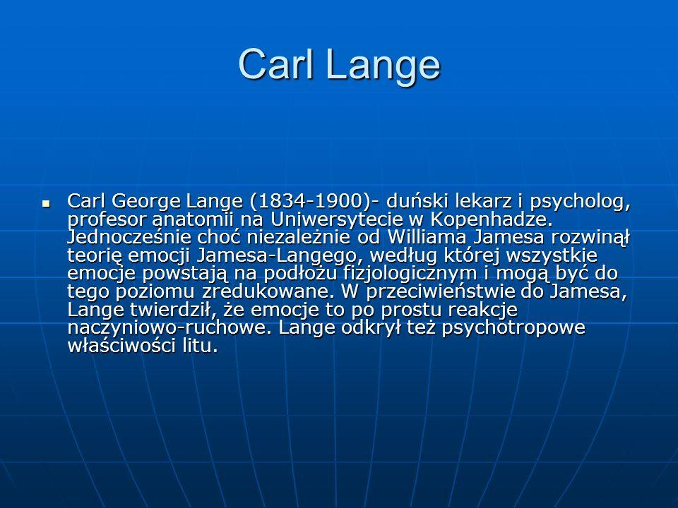Carl Lange Carl George Lange (1834-1900)- duński lekarz i psycholog, profesor anatomii na Uniwersytecie w Kopenhadze. Jednocześnie choć niezależnie od