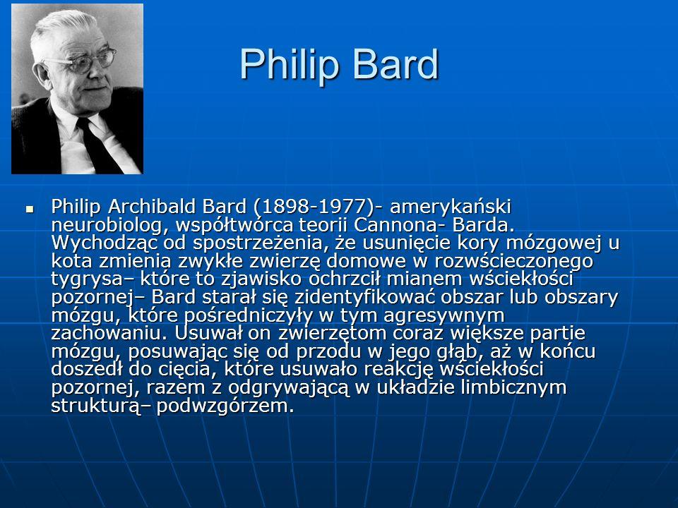 Philip Bard Philip Archibald Bard (1898-1977)- amerykański neurobiolog, współtwórca teorii Cannona- Barda. Wychodząc od spostrzeżenia, że usunięcie ko