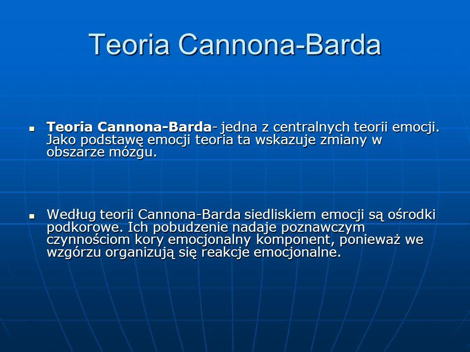 Teoria Cannona-Barda Teoria Cannona-Barda- jedna z centralnych teorii emocji. Jako podstawę emocji teoria ta wskazuje zmiany w obszarze mózgu. Teoria