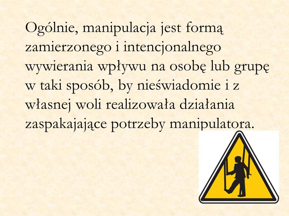 Ogólnie, manipulacja jest formą zamierzonego i intencjonalnego wywierania wpływu na osobę lub grupę w taki sposób, by nieświadomie i z własnej woli re