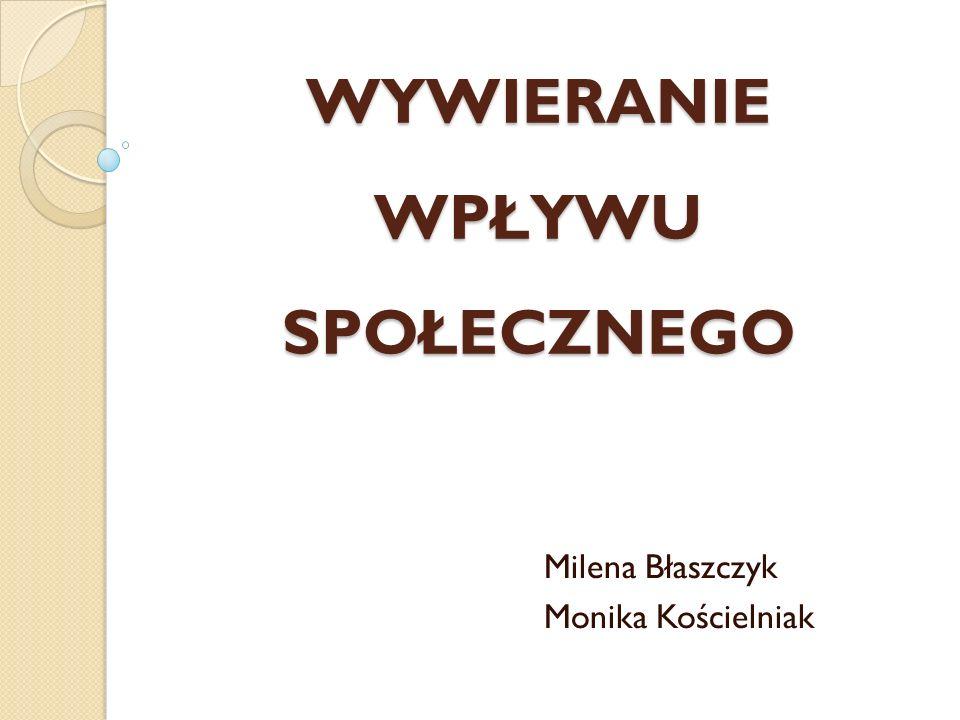 WYWIERANIE WPŁYWU SPOŁECZNEGO Milena Błaszczyk Monika Kościelniak