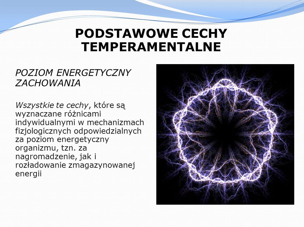 PODSTAWOWE CECHY TEMPERAMENTALNE POZIOM ENERGETYCZNY ZACHOWANIA Wszystkie te cechy, które są wyznaczane różnicami indywidualnymi w mechanizmach fizjol