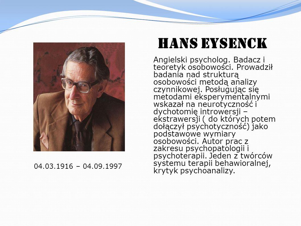 Hans Eysenck 04.03.1916 – 04.09.1997 Angielski psycholog. Badacz i teoretyk osobowości. Prowadził badania nad strukturą osobowości metodą analizy czyn