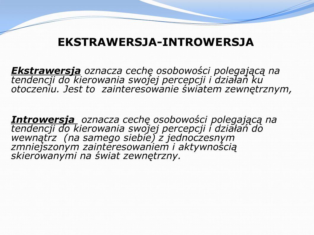 EKSTRAWERSJA-INTROWERSJA Ekstrawersja oznacza cechę osobowości polegającą na tendencji do kierowania swojej percepcji i działań ku otoczeniu. Jest to