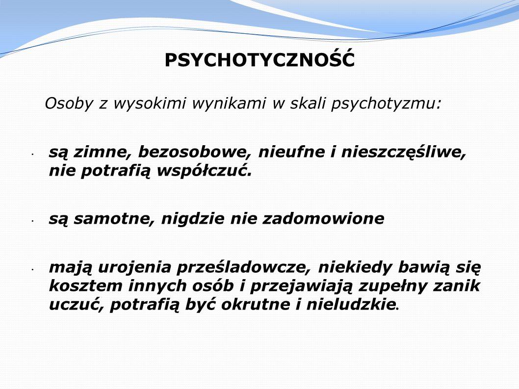 PSYCHOTYCZNOŚĆ Osoby z wysokimi wynikami w skali psychotyzmu: są zimne, bezosobowe, nieufne i nieszczęśliwe, nie potrafią współczuć. są samotne, nigdz
