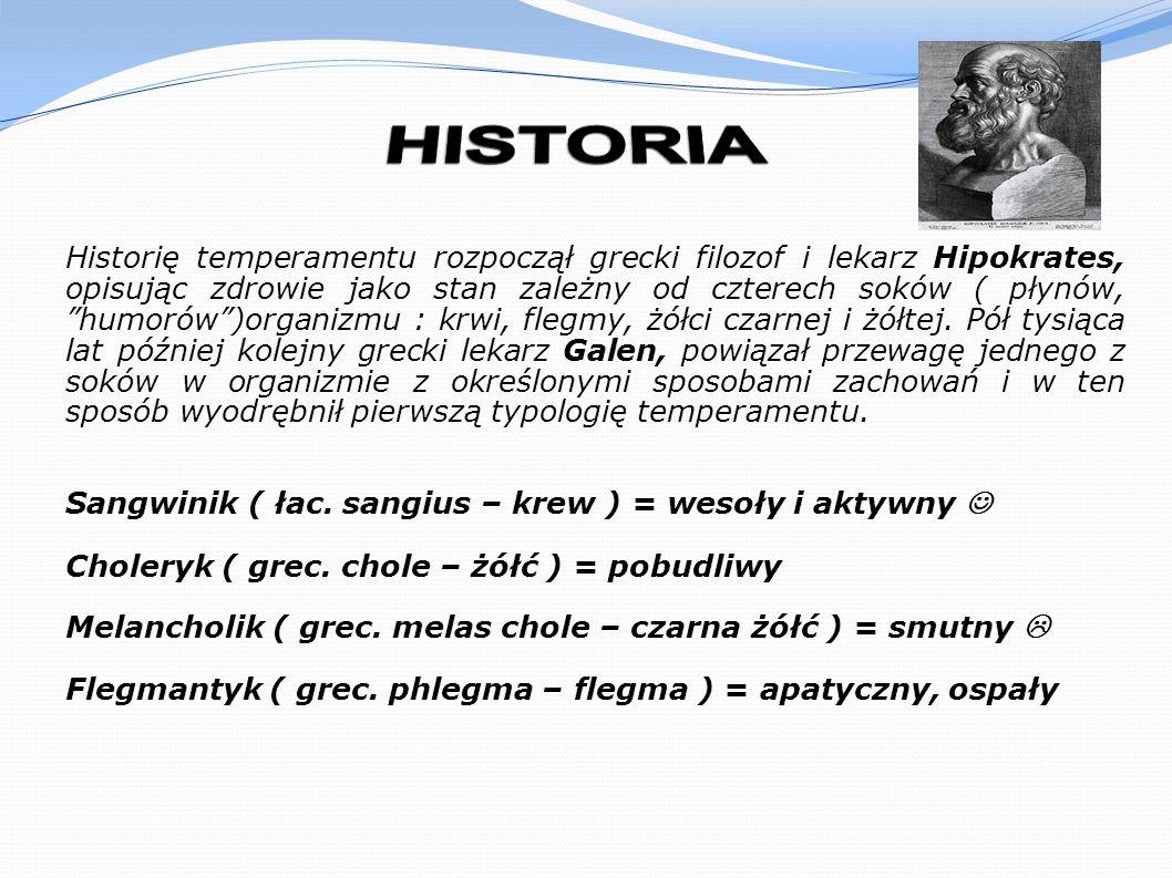 Historię temperamentu rozpoczął grecki filozof i lekarz Hipokrates, opisując zdrowie jako stan zależny od czterech soków ( płynów, humorów)organizmu :