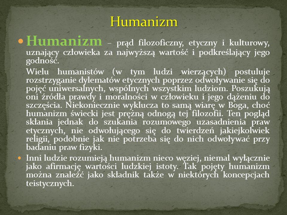 Humanizm – prąd filozoficzny, etyczny i kulturowy, uznający człowieka za najwyższą wartość i podkreślający jego godność. Wielu humanistów (w tym ludzi