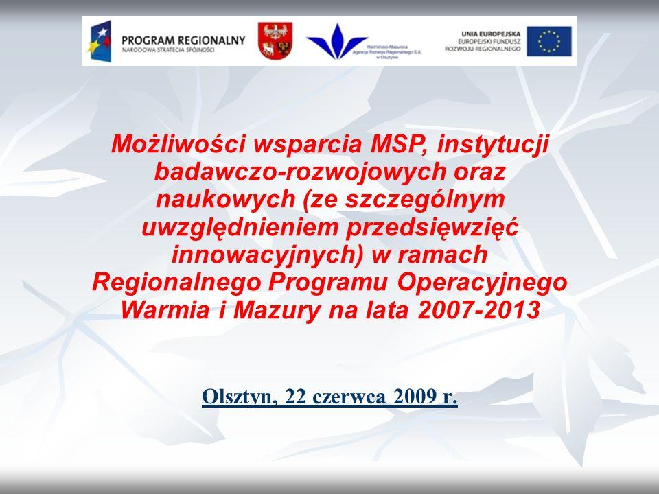 Możliwości wsparcia MSP, instytucji badawczo-rozwojowych oraz naukowych (ze szczególnym uwzględnieniem przedsięwzięć innowacyjnych) w ramach Regionalnego Programu Operacyjnego Warmia i Mazury na lata 2007-2013 Olsztyn, 22 czerwca 2009 r.