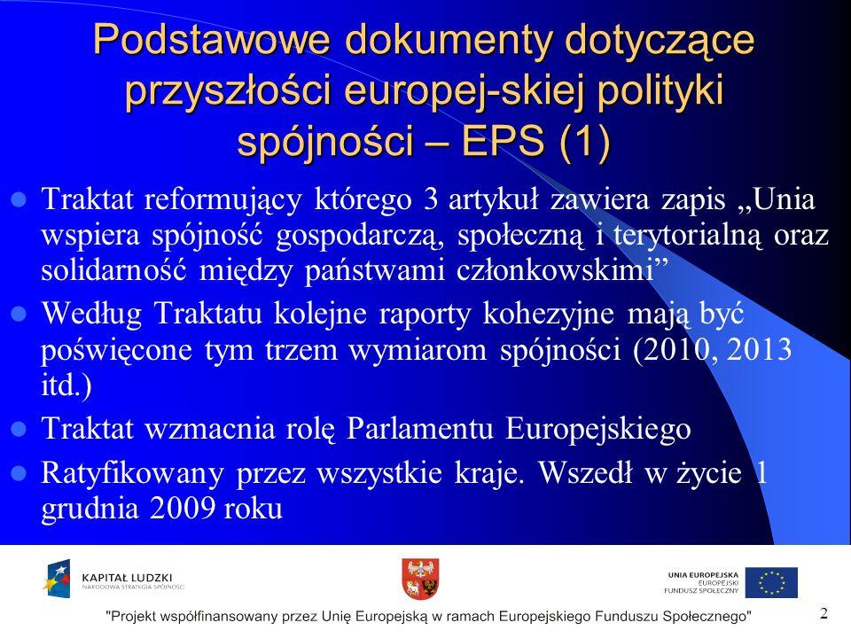 Podstawowe dokumenty dotyczące przyszłości europej-skiej polityki spójności – EPS (1) Traktat reformujący którego 3 artykuł zawiera zapis Unia wspiera spójność gospodarczą, społeczną i terytorialną oraz solidarność między państwami członkowskimi Według Traktatu kolejne raporty kohezyjne mają być poświęcone tym trzem wymiarom spójności (2010, 2013 itd.) Traktat wzmacnia rolę Parlamentu Europejskiego Ratyfikowany przez wszystkie kraje.