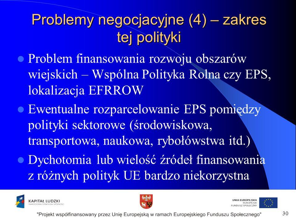 Problemy negocjacyjne (4) – zakres tej polityki Problem finansowania rozwoju obszarów wiejskich – Wspólna Polityka Rolna czy EPS, lokalizacja EFRROW Ewentualne rozparcelowanie EPS pomiędzy polityki sektorowe (środowiskowa, transportowa, naukowa, rybołówstwa itd.) Dychotomia lub wielość źródeł finansowania z różnych polityk UE bardzo niekorzystna 30