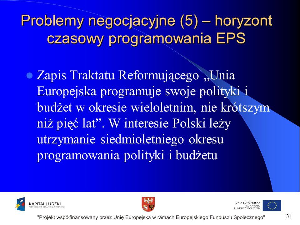 Problemy negocjacyjne (5) – horyzont czasowy programowania EPS Zapis Traktatu Reformującego Unia Europejska programuje swoje polityki i budżet w okresie wieloletnim, nie krótszym niż pięć lat.