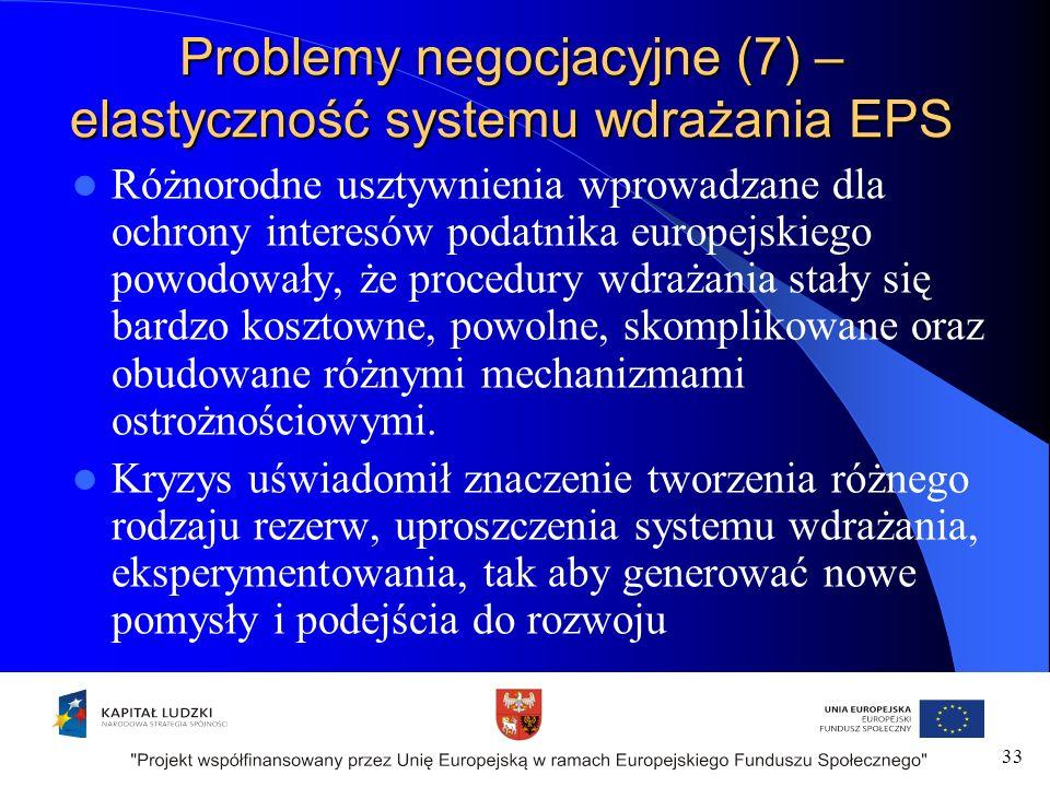Problemy negocjacyjne (7) – elastyczność systemu wdrażania EPS Różnorodne usztywnienia wprowadzane dla ochrony interesów podatnika europejskiego powodowały, że procedury wdrażania stały się bardzo kosztowne, powolne, skomplikowane oraz obudowane różnymi mechanizmami ostrożnościowymi.