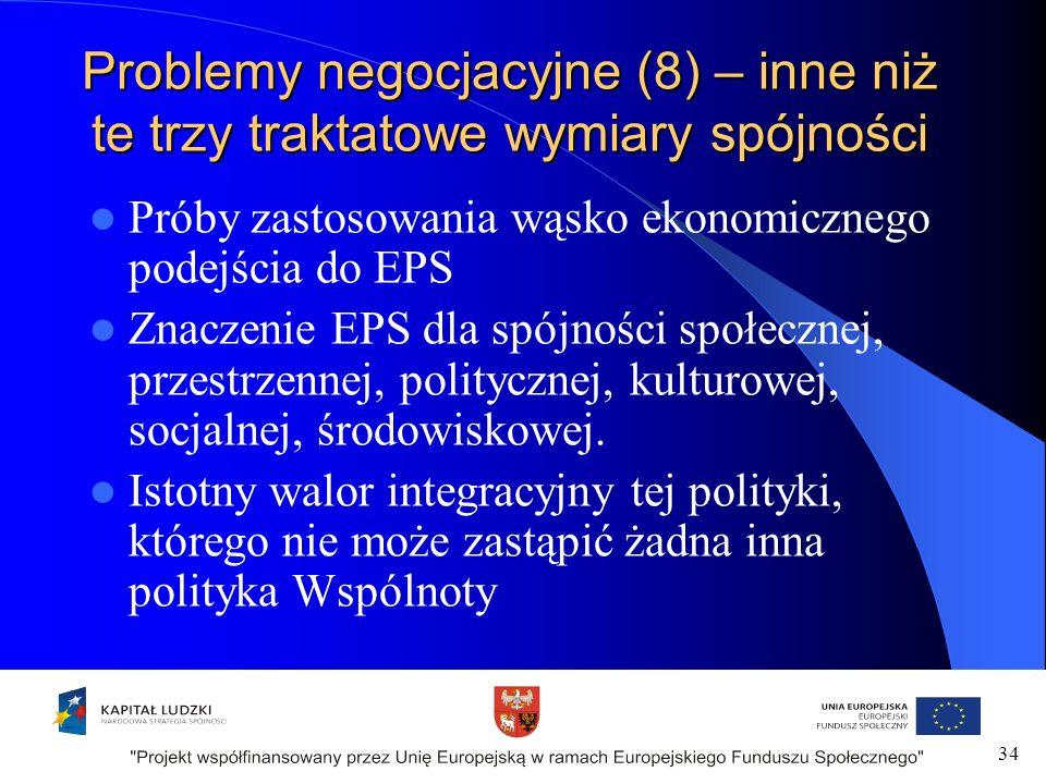 Problemy negocjacyjne (8) – inne niż te trzy traktatowe wymiary spójności Próby zastosowania wąsko ekonomicznego podejścia do EPS Znaczenie EPS dla spójności społecznej, przestrzennej, politycznej, kulturowej, socjalnej, środowiskowej.