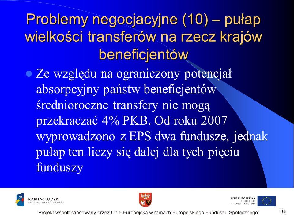 Problemy negocjacyjne (10) – pułap wielkości transferów na rzecz krajów beneficjentów Ze względu na ograniczony potencjał absorpcyjny państw beneficjentów średnioroczne transfery nie mogą przekraczać 4% PKB.
