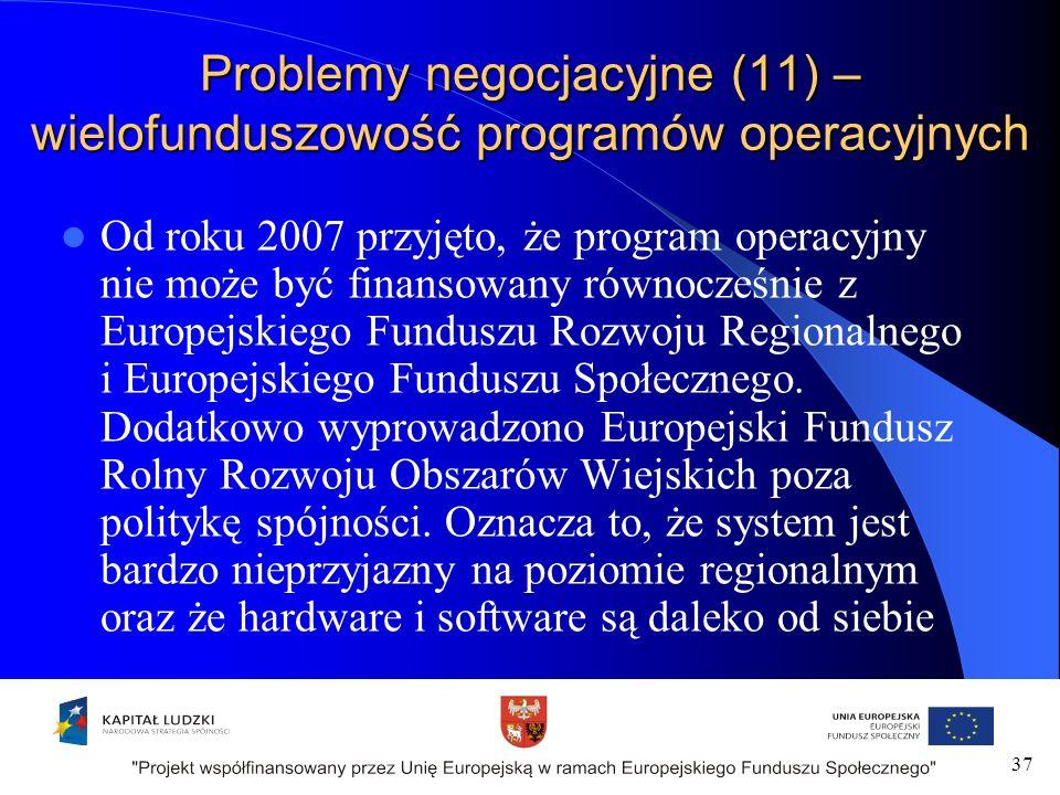 Problemy negocjacyjne (11) – wielofunduszowość programów operacyjnych Od roku 2007 przyjęto, że program operacyjny nie może być finansowany równocześnie z Europejskiego Funduszu Rozwoju Regionalnego i Europejskiego Funduszu Społecznego.