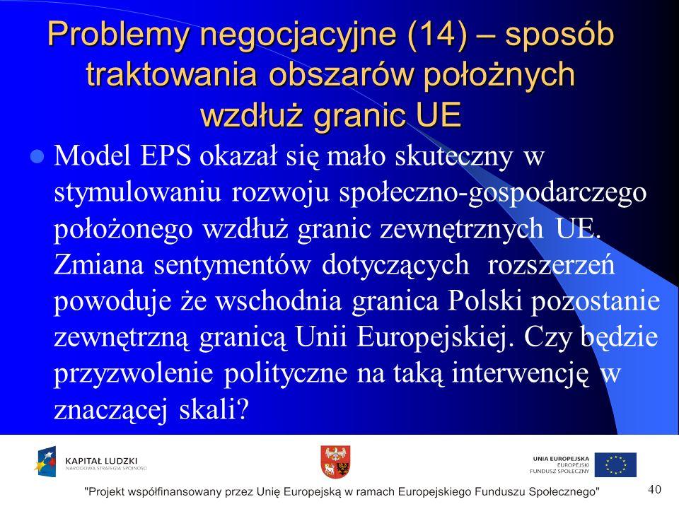 Problemy negocjacyjne (14) – sposób traktowania obszarów położnych wzdłuż granic UE Model EPS okazał się mało skuteczny w stymulowaniu rozwoju społeczno-gospodarczego położonego wzdłuż granic zewnętrznych UE.