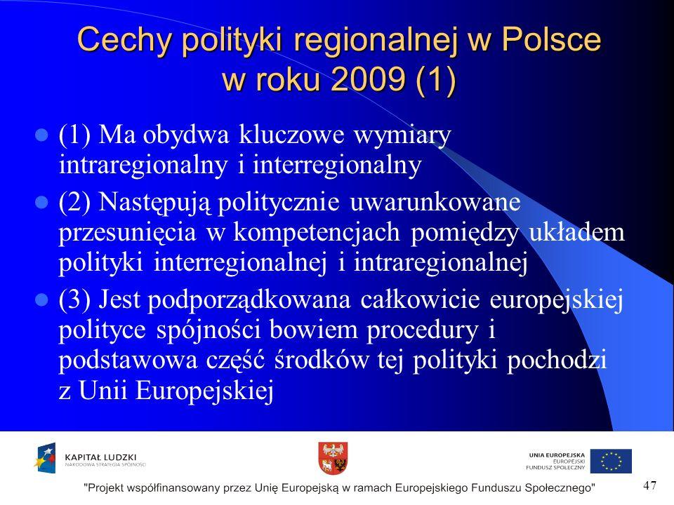 Cechy polityki regionalnej w Polsce w roku 2009 (1) (1) Ma obydwa kluczowe wymiary intraregionalny i interregionalny (2) Następują politycznie uwarunkowane przesunięcia w kompetencjach pomiędzy układem polityki interregionalnej i intraregionalnej (3) Jest podporządkowana całkowicie europejskiej polityce spójności bowiem procedury i podstawowa część środków tej polityki pochodzi z Unii Europejskiej 47
