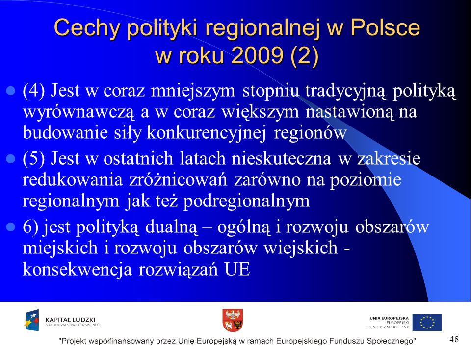 Cechy polityki regionalnej w Polsce w roku 2009 (2) (4) Jest w coraz mniejszym stopniu tradycyjną polityką wyrównawczą a w coraz większym nastawioną na budowanie siły konkurencyjnej regionów (5) Jest w ostatnich latach nieskuteczna w zakresie redukowania zróżnicowań zarówno na poziomie regionalnym jak też podregionalnym 6) jest polityką dualną – ogólną i rozwoju obszarów miejskich i rozwoju obszarów wiejskich - konsekwencja rozwiązań UE 48